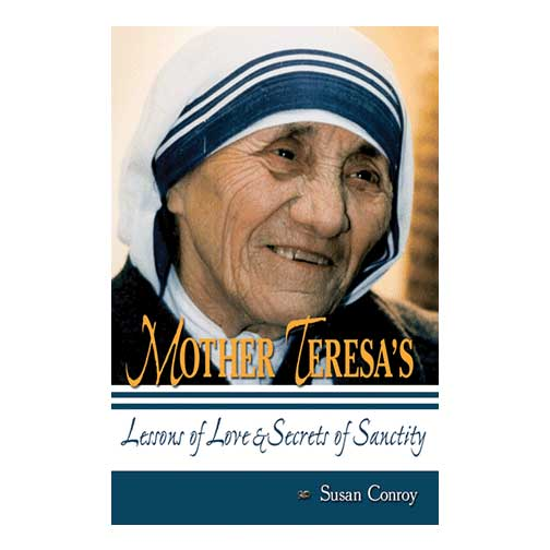 Mother Teresa's Lessons of Love and Secrets of Sanctity by Susan Conroy