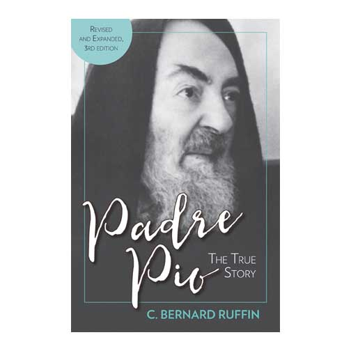 Padre Pio: The True Story, Revised and Expanded, 3rd Edition by C. Bernard Ruffin