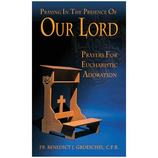 Praying in the Presence of Our Lord by Fr. Benedict J. Groeschel, C.F.R.