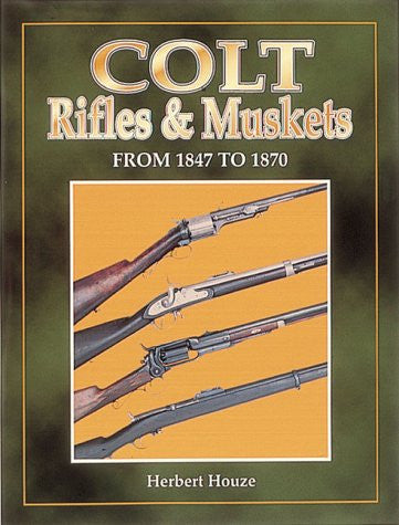 """Colt Rifles & Muskets from 1847 to 1870"" by Herbert G. Houze"