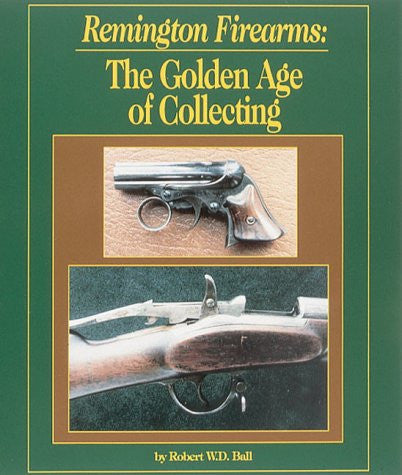 """Remington Firearms: The Golden Age of Collecting"" by Robert W. D. Ball"