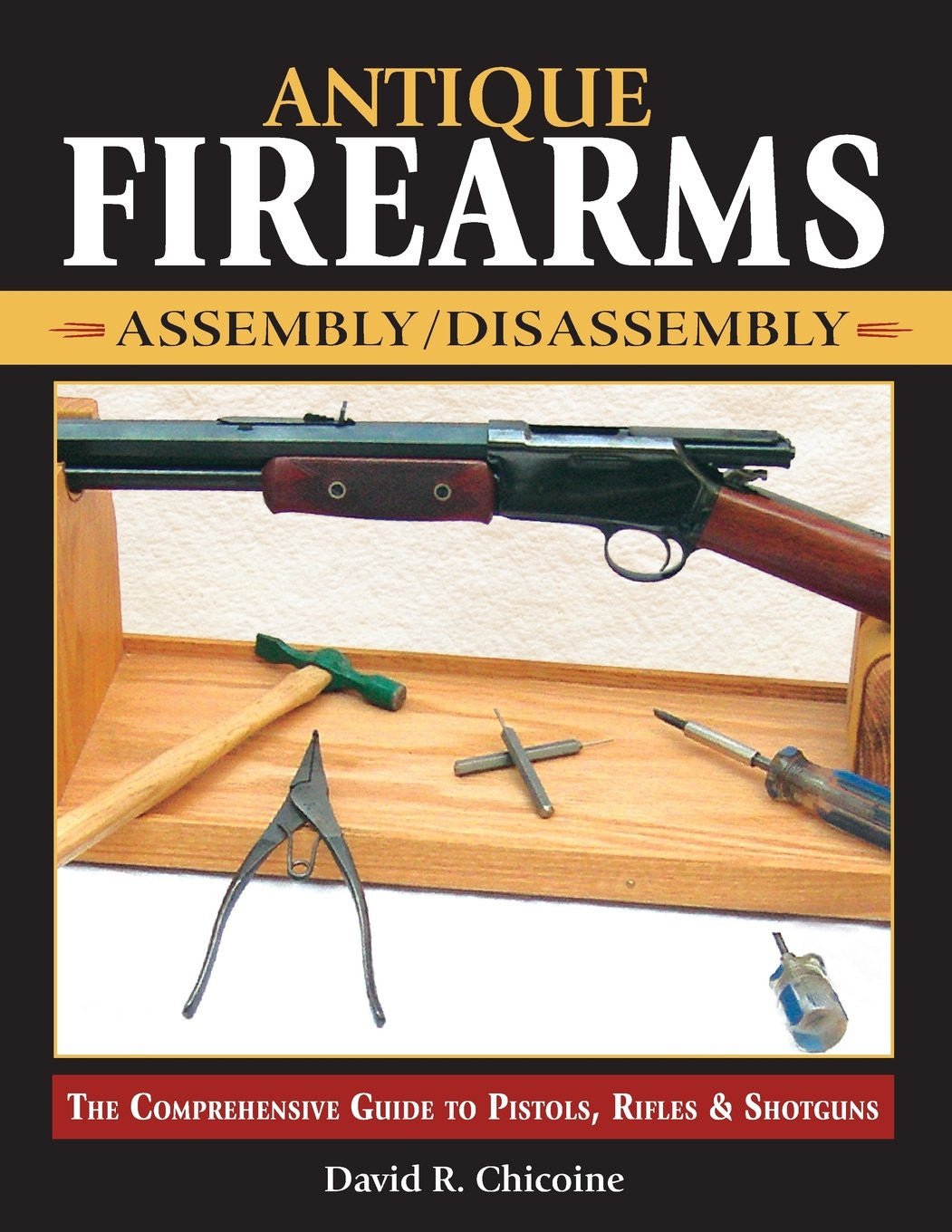 """Antique Firearms Assembly/Disassembly: The comprehensive guide to pistols, rifles & shotguns"" by David Chicoine"