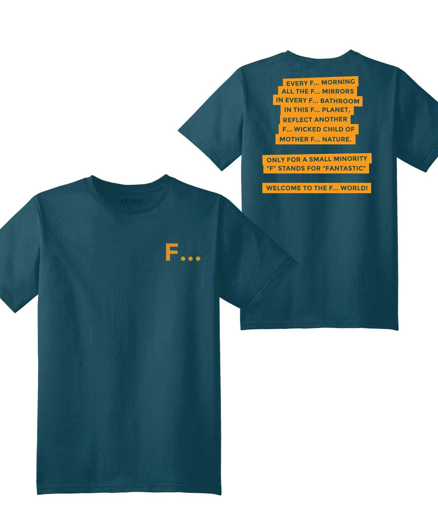 Front and back of Aponia petrol color F world t-shirt. text: Every F... morning, all the f.. mirrors, in every f.. bathroom, in this f.. planet, reflect another f.. wicked child of mother .. nature. only for a small minority F stands for Fantastic. welcome to F.. world