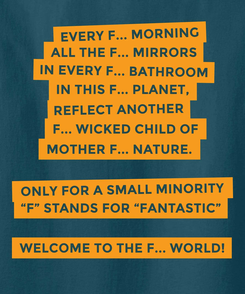Orange text: Every F... morning, all the f.. mirrors, in every f.. bathroom, in this f.. planet, reflect another f.. wicked child of mother .. nature. only for a small minority F stands for Fantastic. welcome to F.. world