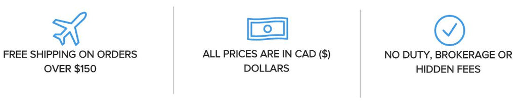 We offer Free Shipping on orders over $150, Prices are in Canadian dollar, and No Duty, Brokerage, or Hidden Fees