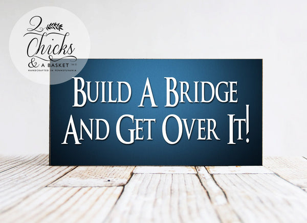 Build A Bridge And Get Over It Funny Sign, Handcrafted Sign