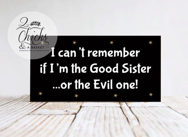 I Can't Remember If I'm The Good Sister Or The Evil One Funny Wood Sign