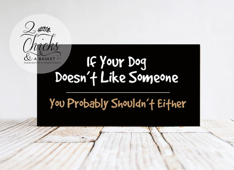 If Your Dog Doesn't Like Someone You Probably Shouldn't Either Handcrafted Sign