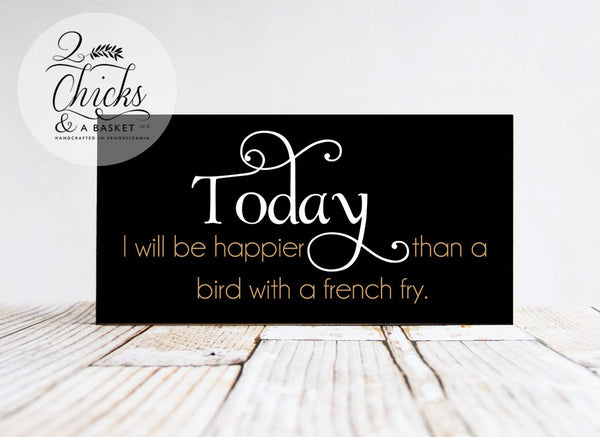 Today I Will Be Happier Than A Bird With A French Fry Funny Wood Sign