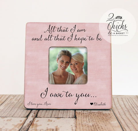 All That I Am And All That I Hope To Be Picture Frame, Mom Picture Frame, Mother Daughter Gift, Mother Of The Bride Picture Frame