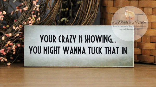 Your Crazy Is Showing...  You Might Wanna Tuck That In Funny Shelf Sitter, Handcrafted Sign, Funny Desk Sign, Shelf Decor