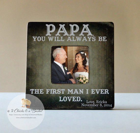 Papa You Will Always Be The First Man I Ever Loved Personalized Picture Frame, Father of The Bride Frame, Wedding Gift for Dad