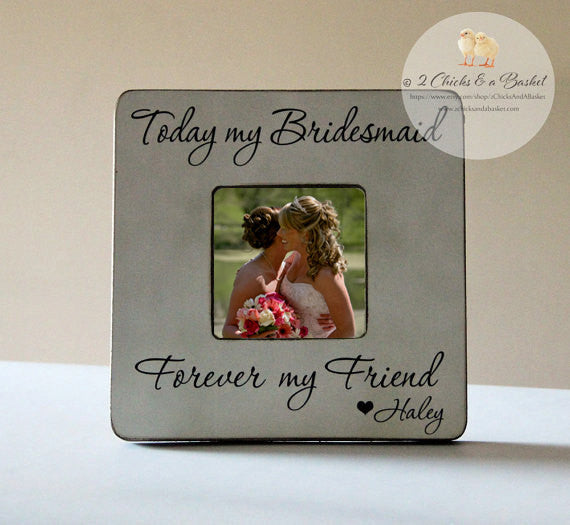 Today My Bridesmaid Forever My Friend Picture Frame, Personalized Bridesmaid Picture Frame, Bridesmaid Gift