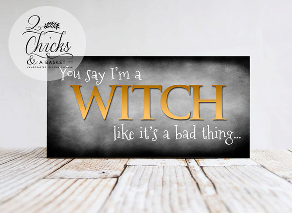 You Say I'm A Witch Like It's A Bad Thing Funny Sign, Halloween Sign, Witchy Decor, Funny Halloween Sign