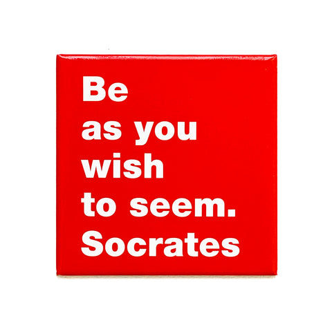 Be as you wish to seem. -Socrates magnet
