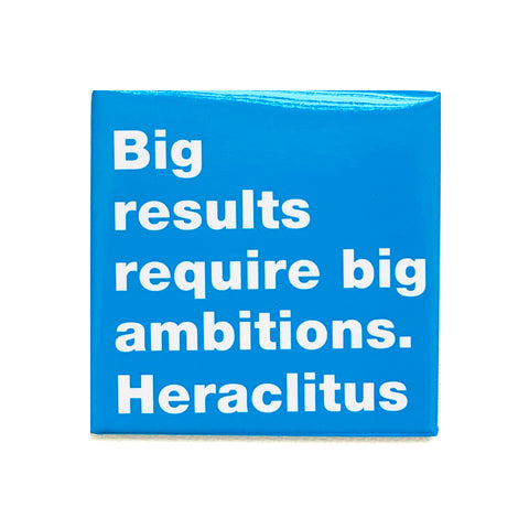 Big results require big ambitions. Heraclitus magnet