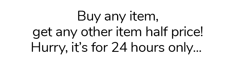 Buy any item, get any other item half price for 24 hours only... Hurry!