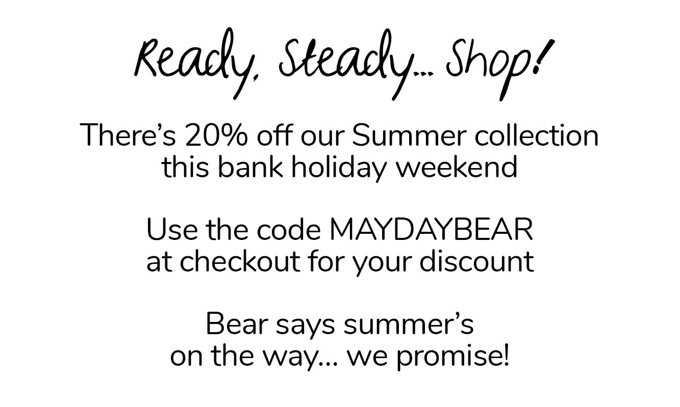 There's 20% off our Summer collection this bank holiday weekend. Use the code MAYDAYBEAR at checkout.