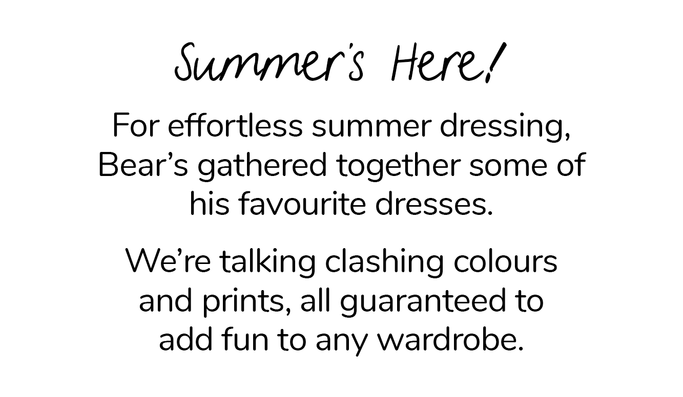 For effortless summer dressing, Bear's gathered together some of his favourite dresses. We're talking clashing colours and prints, all guaranteed to add fun to any wardrobe.