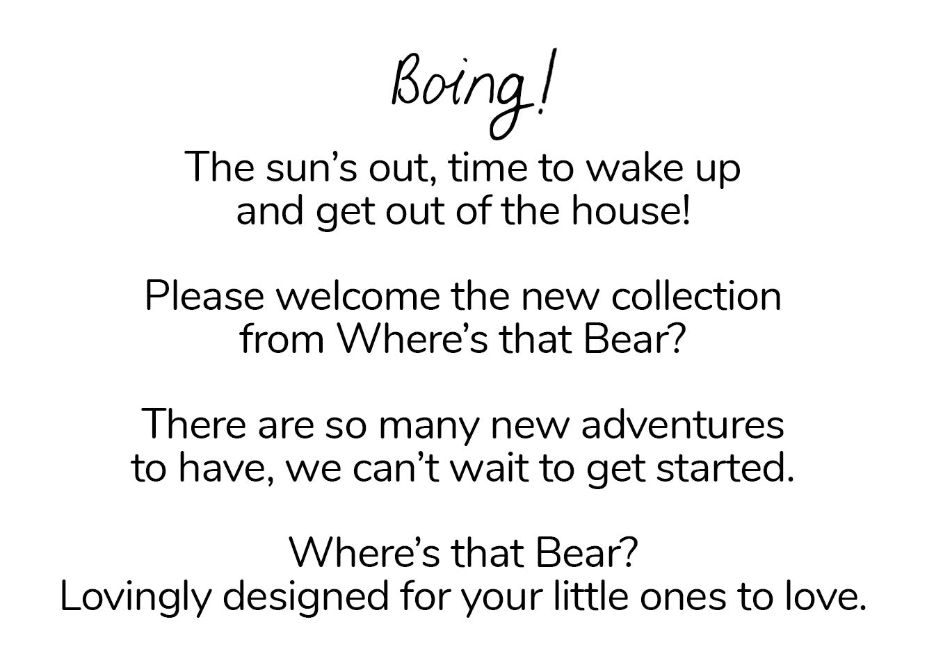Boing! The sun's out, time to wake up and get out of the house! Please welcome the new collection from Where's that Bear?