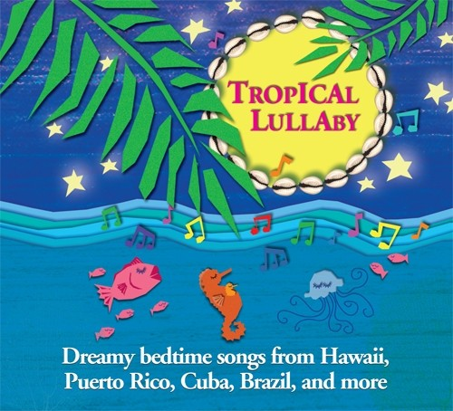 Tropical Lullaby - Dreamy Bedtime Songs from Hawaii, Puerto Rico, Cuba, Brazil, and more