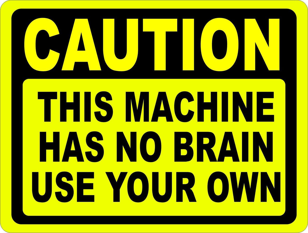 Caution Machine Has No Brain Use Your Own Sign - Signs & Decals by SalaGraphics