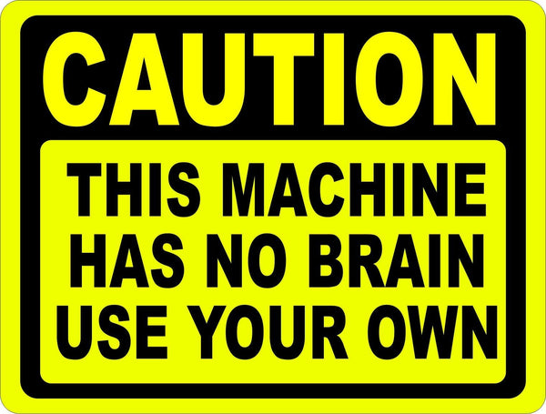 Caution Machine Has No Brain Use Your Own Sign Signs By