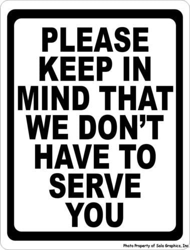 Please Keep in Mind That We Don't Have to Serve You Sign - Signs & Decals by SalaGraphics