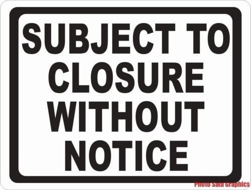 Subject to Closure without Notice Sign - Signs & Decals by SalaGraphics