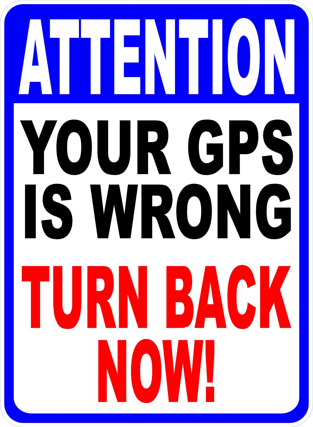 Attention Your GPS is Wrong Sign Turn Back Now Sign