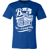 If Baptism Saves Jesus Doesnt Christian T-Shirt (Mens/Unisex) (Multiple Colors) - Paraclete Tees  - 4