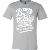 If Baptism Saves Jesus Doesnt Christian T-Shirt (Mens/Unisex) (Multiple Colors) - Paraclete Tees  - 2