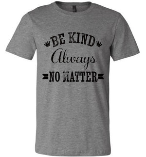 Be Kind Always No Matter Shirt Unisex Bella