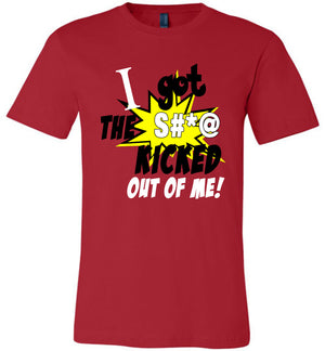 I Got The S#*@ Kicked Out Of Me T-Shirt