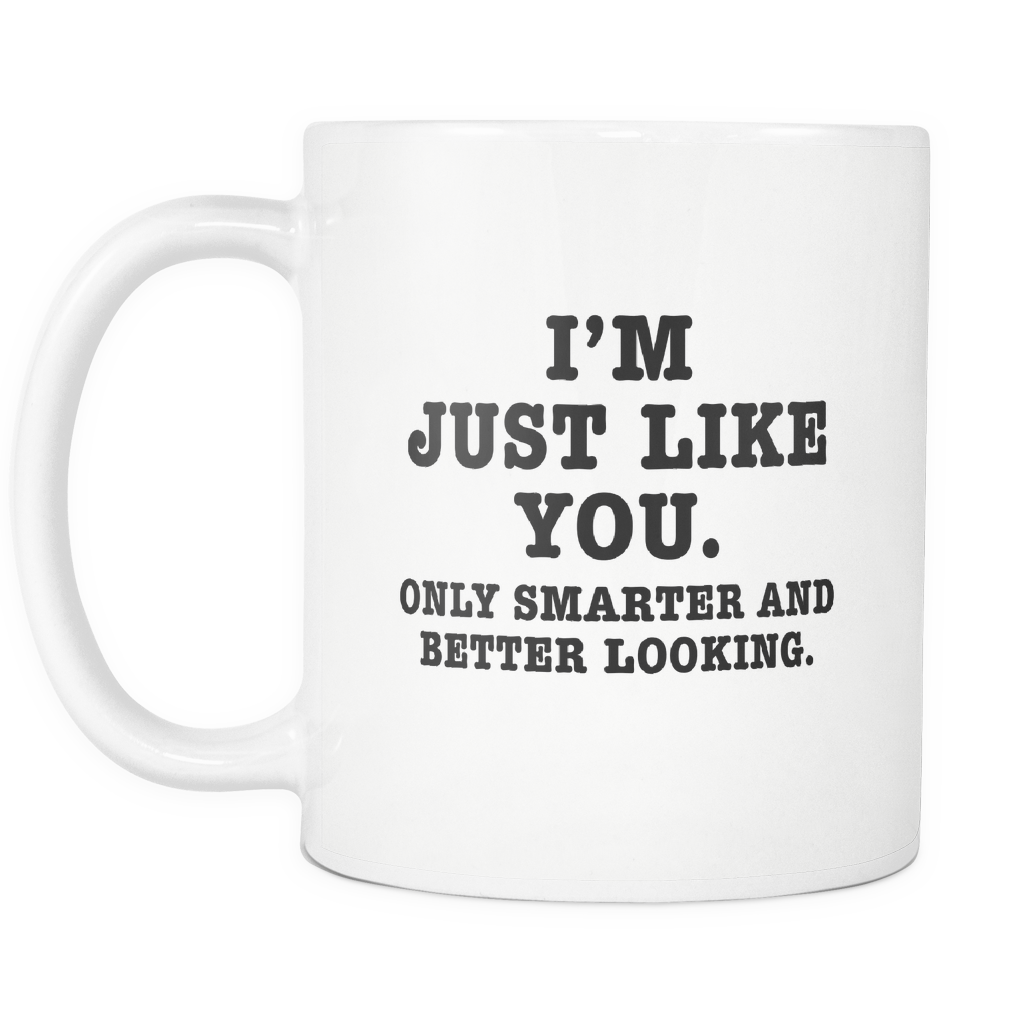 Funny Mug 11Oz I'm Just Like You Only Smarter and Better Looking