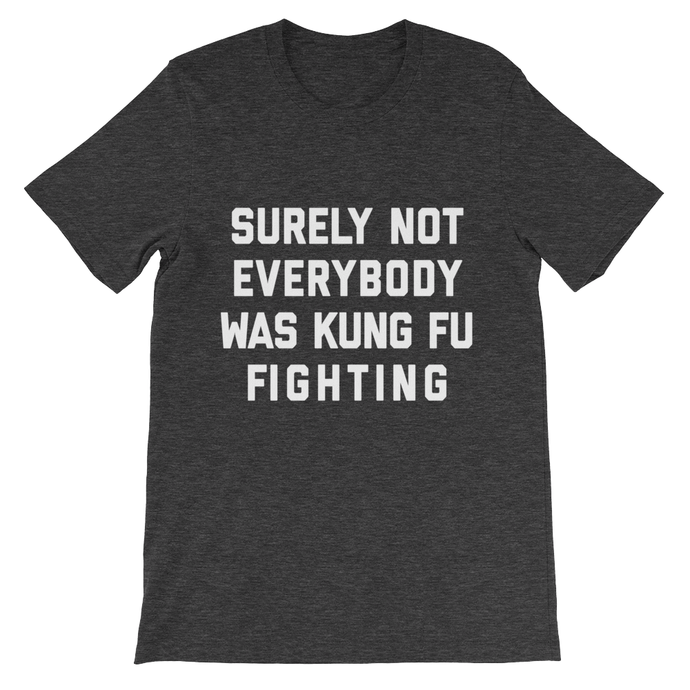Surely Not Everybody Was Kung Fu Fighting Shirt Dark Heather