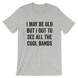 I May Be Old - All The Cool Bands Shirt