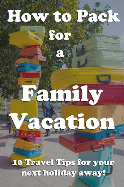 How to pack for a family vacation. 10 packing tips