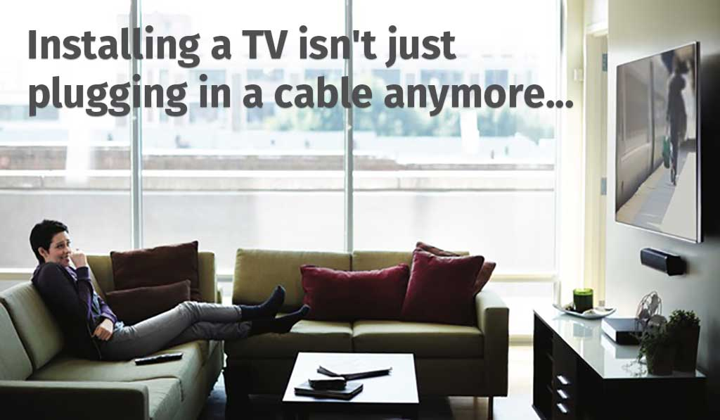 Installing a TV isn't just plugging in a cable anymore...
