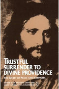 Trustful Surrender to Divine Providence: The Secret of Peace and Happiness Rev. Fr. Jean Baptiste Saint-Jure, S.J. and St. Claude de la Colombiere, S.J. - Unique Catholic Gifts