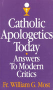 Catholic Apologetics Today: Answers to Modern Critics by Rev. Fr. William G. Most