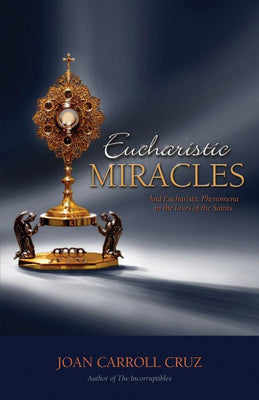 Eucharistic Miracles: And Eucharistic Phenomenon in the Lives of the Saints Joan Carroll Cruz