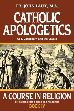 A Course in Religion - Book 4: Catholic Apologetics Rev. Fr. John Laux, M.A.