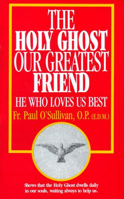 The Holy Ghost, Our Greatest Friend: He Who Loves Us Best Rev. Fr. Paul O'Sullivan, O.P.