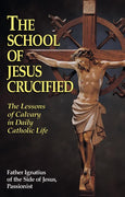 The School of Jesus Crucified: The Lessons of Calvary in Daily Catholic Life Rev. Fr. Ignatius of the Side of Jesus, Passionist
