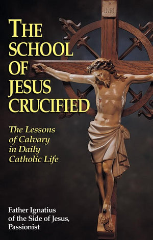 The School of Jesus Crucified: The Lessons of Calvary in Daily Catholic Life Rev. Fr. Ignatius of the Side of Jesus, Passionist - Unique Catholic Gifts