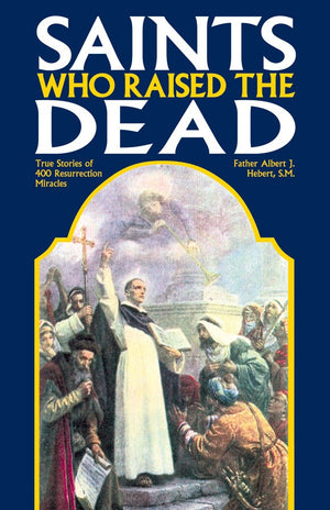 Saints Who Raised the Dead: True Stories of 400 Resurrection Miracles Rev. Fr. Albert J. Hebert, S.M. - Unique Catholic Gifts