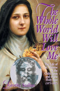 The Whole World Will Love Me: The Life of St. Thérèse of the Child Jesus and of the Holy Face (1873-1897)