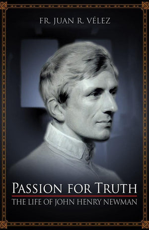 Passion for Truth: The Life of John Henry Newman Rev. Fr. Juan R. Velez - Unique Catholic Gifts