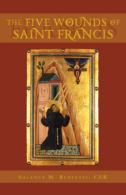 The Five wounds of St Francis by Solanus M. Benfatti,C.F.R.